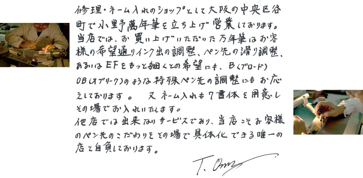 修理・ネーム入れのショップとして大阪の中央区谷町で小野萬年筆を立ち上げ営業しております。当店では、お買い上げいただいた万年筆はお客様の希望通りのインク出の調整、ペン先の滑り調整、あるいはEFをもっと細くとの希望にも、B(ブロード)OB(オブリーク)のような特殊ペン先の調整にもお応えしております。又ネーム入れも7書体を用意しその場でお入れいたします。他店では出来ないサービスであり、当社こそお客様のペン先のこだわりをその場で具体化できる唯一の店と自負しております。T.Ono